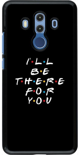 Coque Huawei Mate 10 Pro - Friends Be there for you