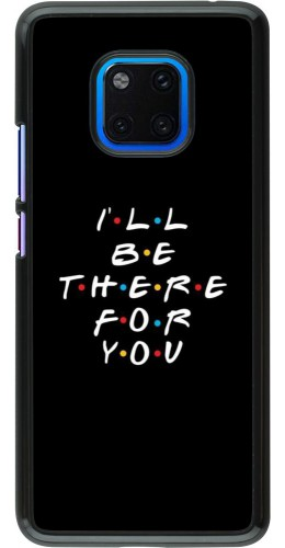 Coque Huawei Mate 20 Pro - Friends Be there for you