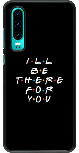 Coque Huawei P30 - Friends Be there for you