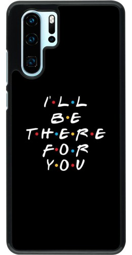 Coque Huawei P30 Pro - Friends Be there for you